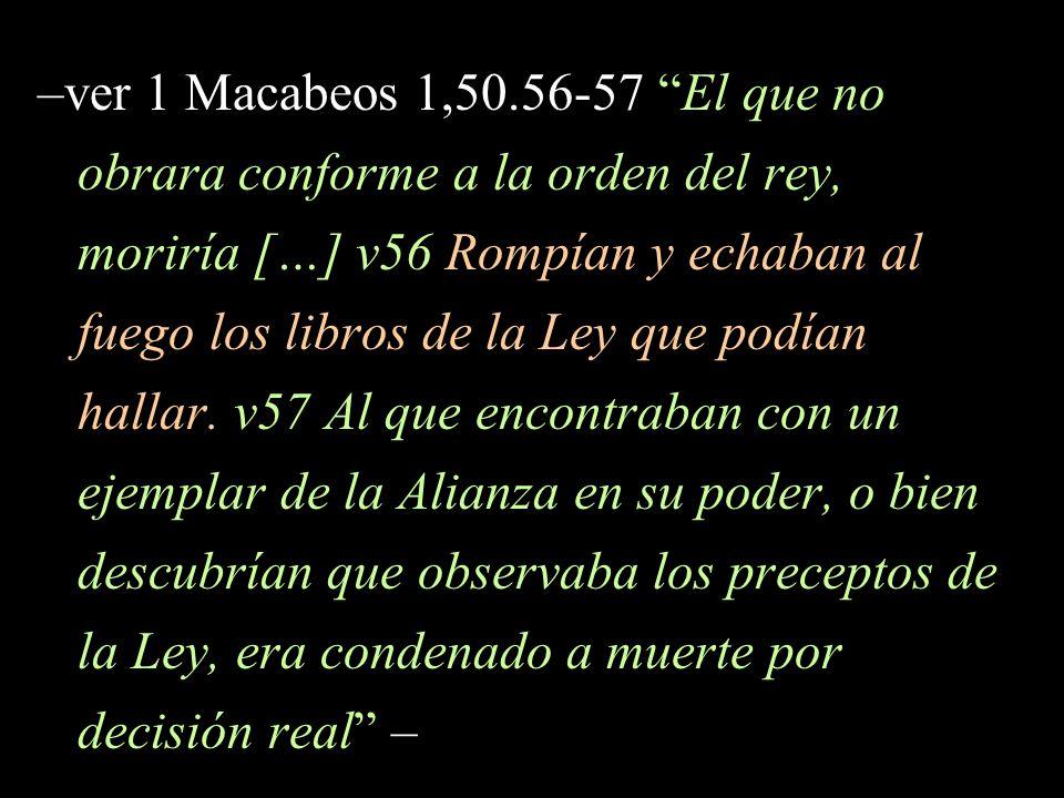 –ver 1 Macabeos 1,50.56-57 El que no obrara conforme a la orden del rey, moriría […] v56 Rompían y echaban al fuego los libros de la Ley que podían hallar.